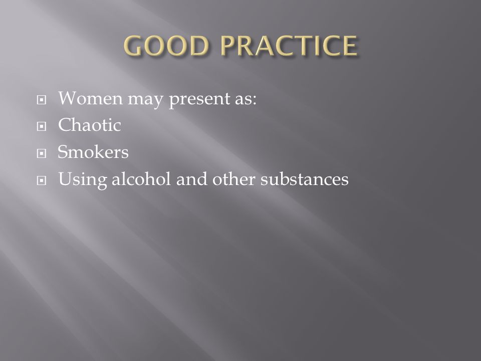 Women may present as: Chaotic Smokers Using alcohol and other substances