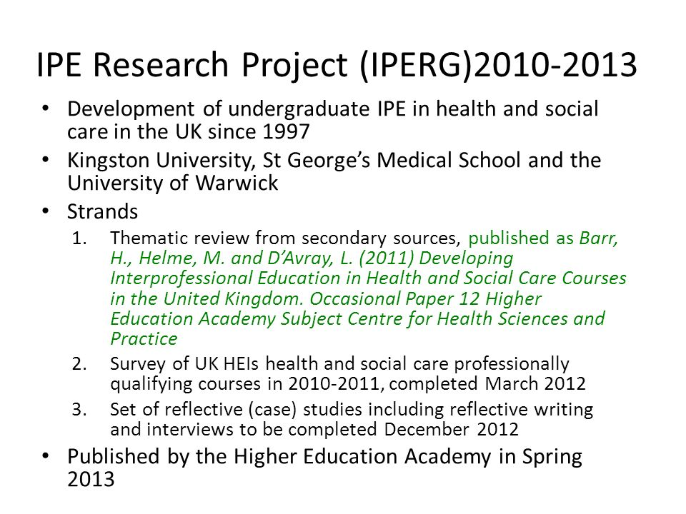 IPE Research Project (IPERG)2010-2013 Development of undergraduate IPE in health and social care in the UK since 1997 Kingston University, St Georges