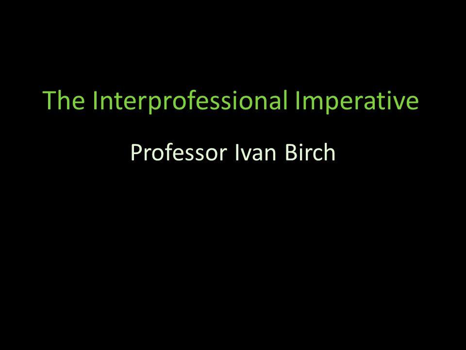 The Interprofessional Imperative Professor Ivan Birch