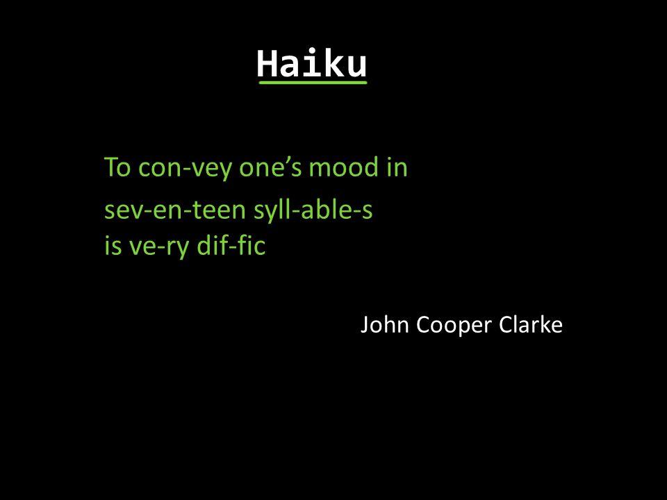 To con-vey ones mood in sev-en-teen syll-able-s is ve-ry dif-fic John Cooper Clarke Haiku