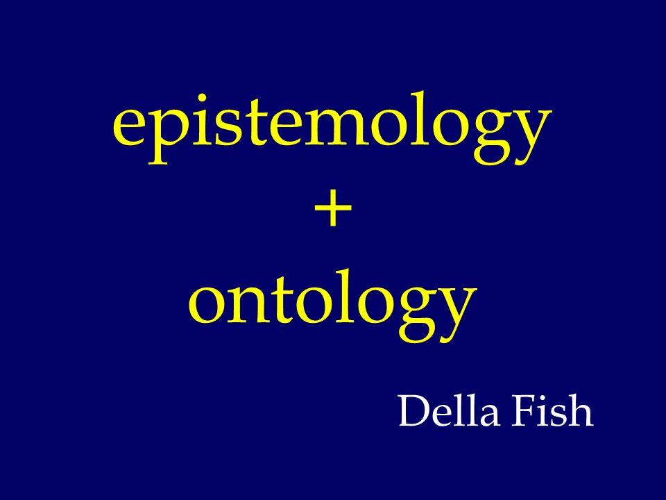 epistemology + ontology Della Fish