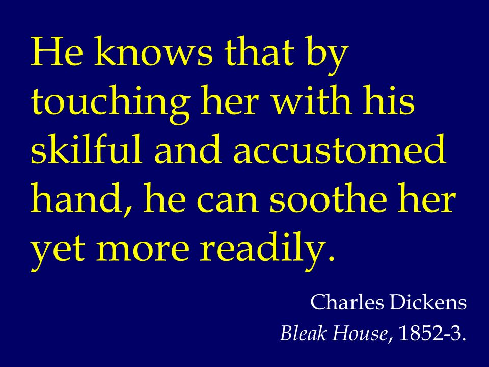 He knows that by touching her with his skilful and accustomed hand, he can soothe her yet more readily. Charles Dickens Bleak House, 1852-3.