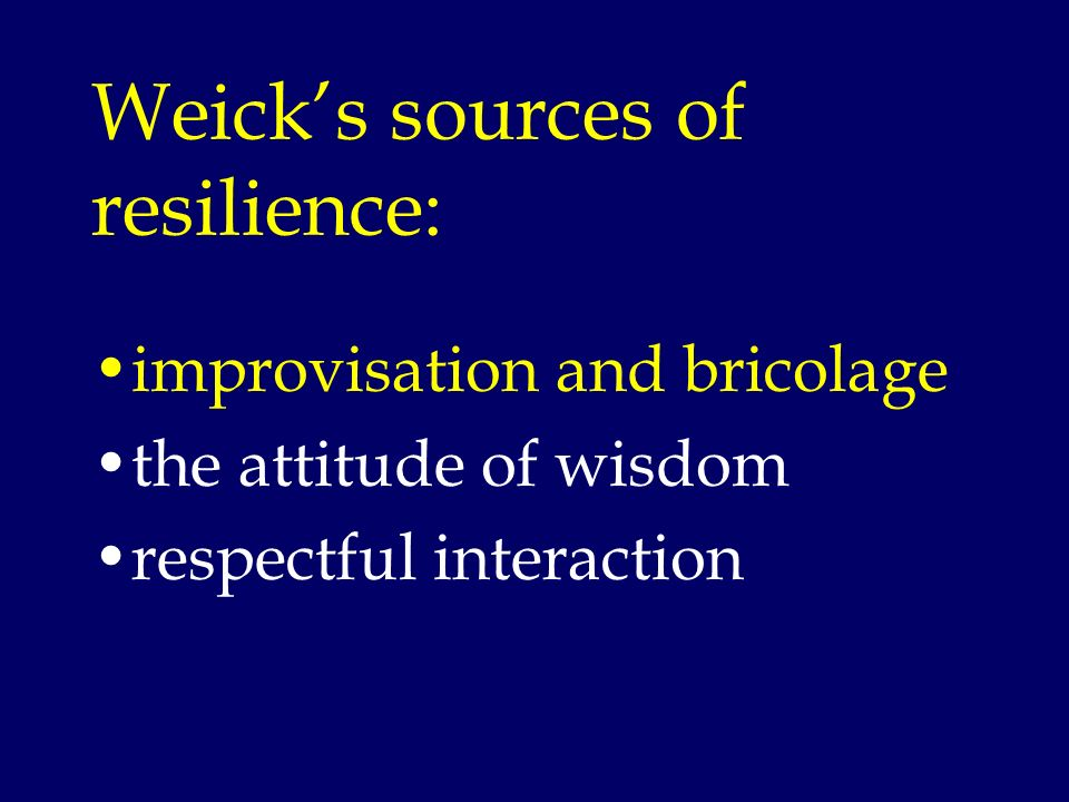 Weicks sources of resilience: improvisation and bricolage the attitude of wisdom respectful interaction