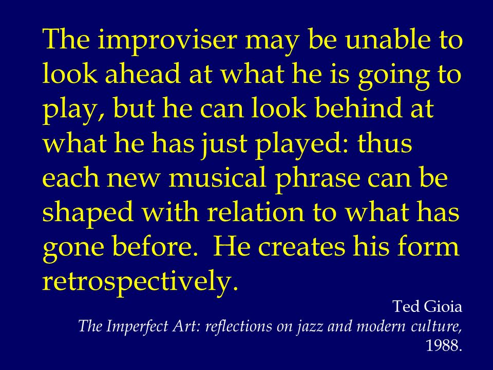 The improviser may be unable to look ahead at what he is going to play, but he can look behind at what he has just played: thus each new musical phras