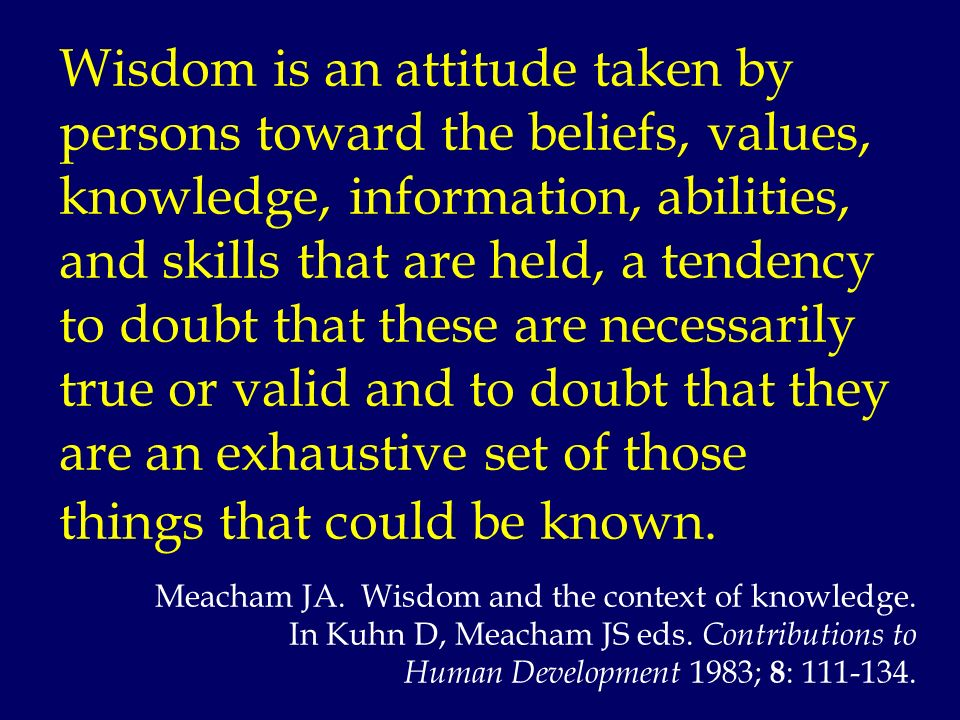 Wisdom is an attitude taken by persons toward the beliefs, values, knowledge, information, abilities, and skills that are held, a tendency to doubt th