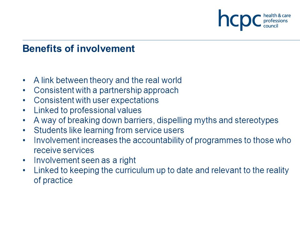 Benefits of involvement A link between theory and the real world Consistent with a partnership approach Consistent with user expectations Linked to professional values A way of breaking down barriers, dispelling myths and stereotypes Students like learning from service users Involvement increases the accountability of programmes to those who receive services Involvement seen as a right Linked to keeping the curriculum up to date and relevant to the reality of practice