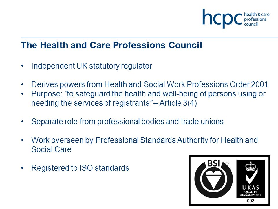 The Health and Care Professions Council Independent UK statutory regulator Derives powers from Health and Social Work Professions Order 2001 Purpose: to safeguard the health and well-being of persons using or needing the services of registrants – Article 3(4) Separate role from professional bodies and trade unions Work overseen by Professional Standards Authority for Health and Social Care Registered to ISO standards