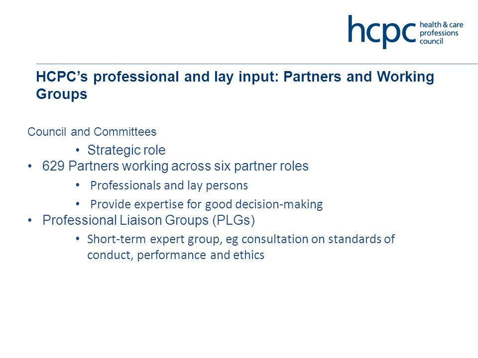 HCPCs professional and lay input: Partners and Working Groups Council and Committees Strategic role 629 Partners working across six partner roles Professionals and lay persons Provide expertise for good decision-making Professional Liaison Groups (PLGs) Short-term expert group, eg consultation on standards of conduct, performance and ethics