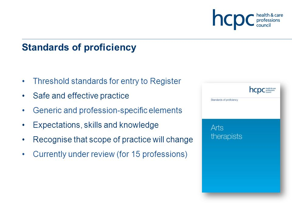 Standards of proficiency Threshold standards for entry to Register Safe and effective practice Generic and profession-specific elements Expectations, skills and knowledge Recognise that scope of practice will change Currently under review (for 15 professions)