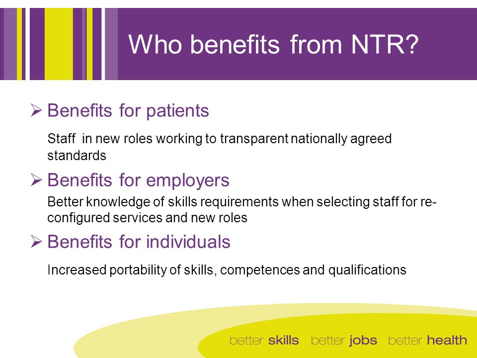 Who benefits from NTR? Benefits for patients Staff in new roles working to transparent nationally agreed standards Benefits for employers Better knowl