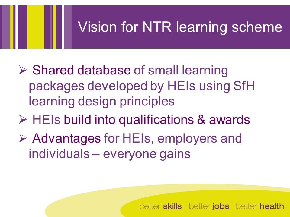 Vision for NTR learning scheme Shared database of small learning packages developed by HEIs using SfH learning design principles HEIs build into quali