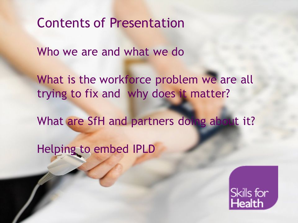 Contents of Presentation Who we are and what we do What is the workforce problem we are all trying to fix and why does it matter.
