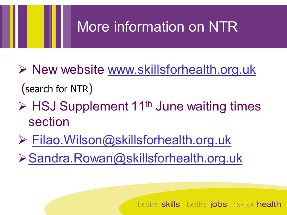 More information on NTR New website www.skillsforhealth.org.ukwww.skillsforhealth.org.uk ( search for NTR ) HSJ Supplement 11 th June waiting times section Filao.Wilson@skillsforhealth.org.uk Sandra.Rowan@skillsforhealth.org.uk
