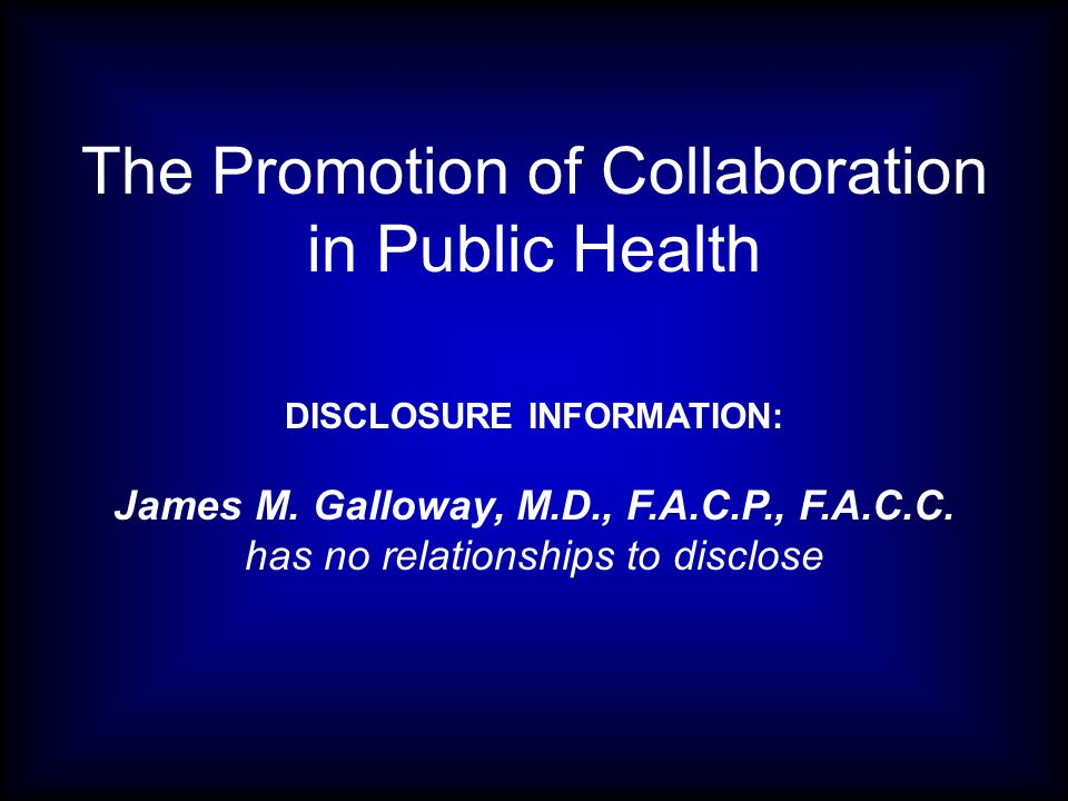 The Promotion of Collaboration in Public Health DISCLOSURE INFORMATION: James M. Galloway, M.D., F.A.C.P., F.A.C.C. has no relationships to disclose