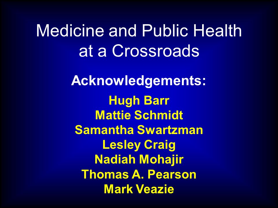 Medicine and Public Health at a Crossroads Acknowledgements: Hugh Barr Mattie Schmidt Samantha Swartzman Lesley Craig Nadiah Mohajir Thomas A.