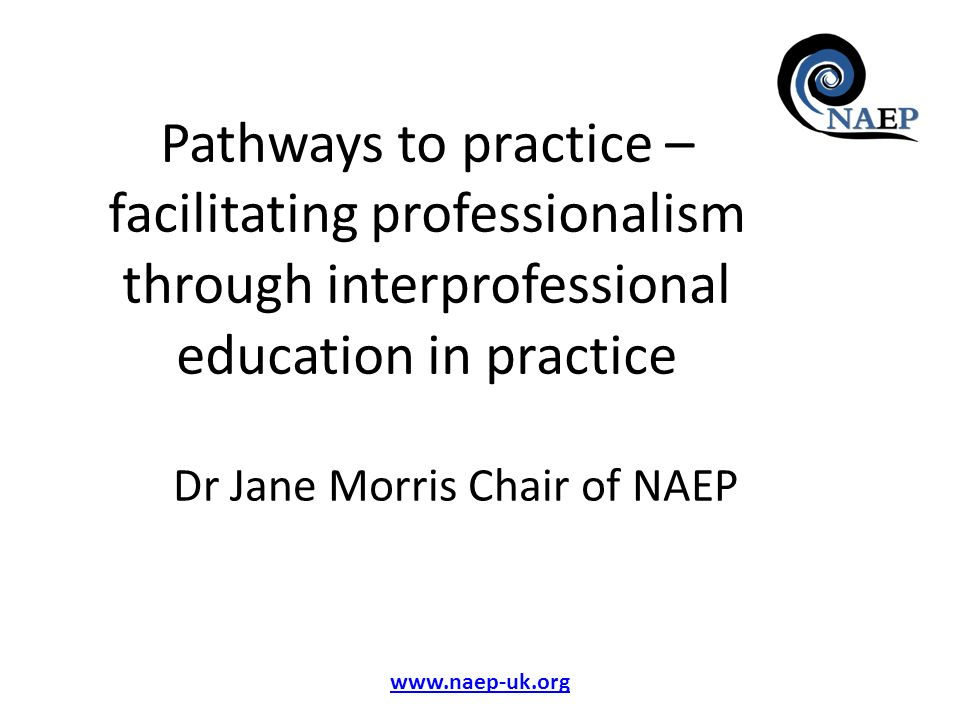 www.naep-uk.org Pathways to practice – facilitating professionalism through interprofessional education in practice Dr Jane Morris Chair of NAEP