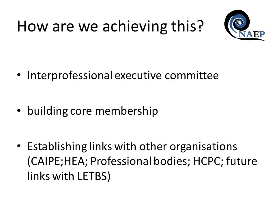 Interprofessional executive committee building core membership Establishing links with other organisations (CAIPE;HEA; Professional bodies; HCPC; future links with LETBS) How are we achieving this?