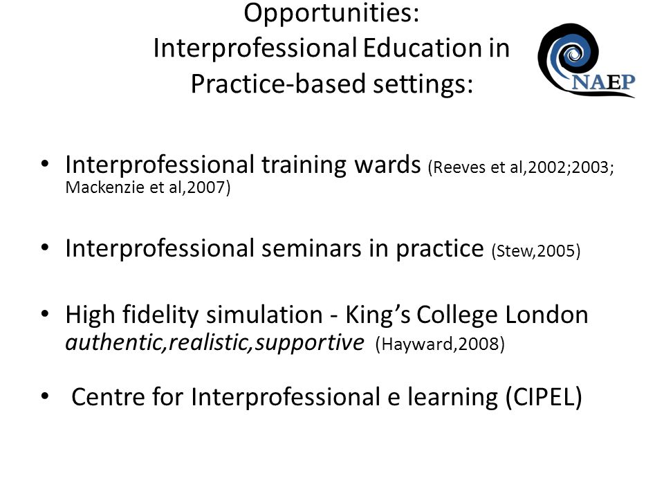 Interprofessional training wards (Reeves et al,2002;2003; Mackenzie et al,2007) Interprofessional seminars in practice (Stew,2005) High fidelity simulation - Kings College London authentic,realistic,supportive (Hayward,2008) Centre for Interprofessional e learning (CIPEL) Opportunities: Interprofessional Education in Practice-based settings: