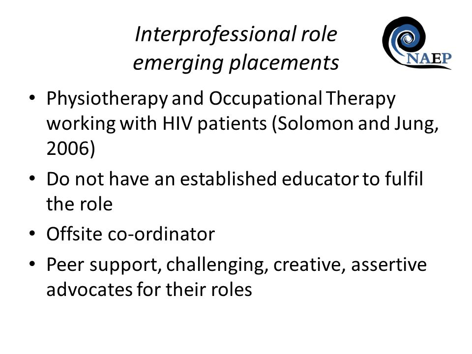 Interprofessional role emerging placements Physiotherapy and Occupational Therapy working with HIV patients (Solomon and Jung, 2006) Do not have an es