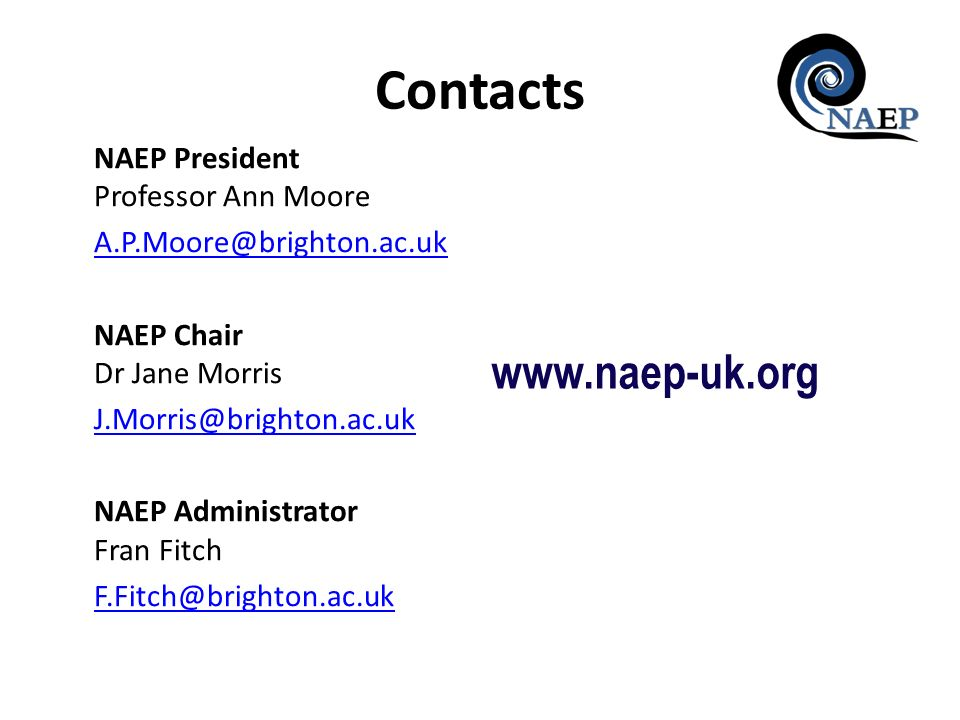 Contacts NAEP President Professor Ann Moore A.P.Moore@brighton.ac.uk NAEP Chair Dr Jane Morris J.Morris@brighton.ac.uk NAEP Administrator Fran Fitch F.Fitch@brighton.ac.uk www.naep-uk.org