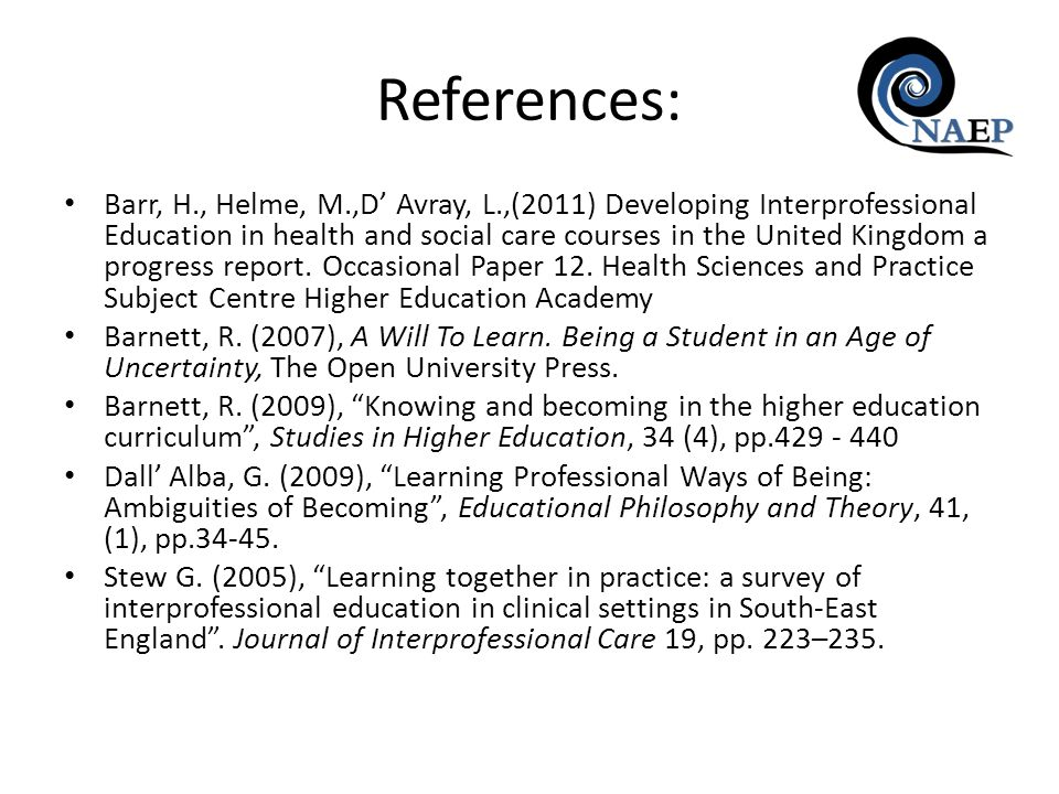 References: Barr, H., Helme, M.,D Avray, L.,(2011) Developing Interprofessional Education in health and social care courses in the United Kingdom a progress report.