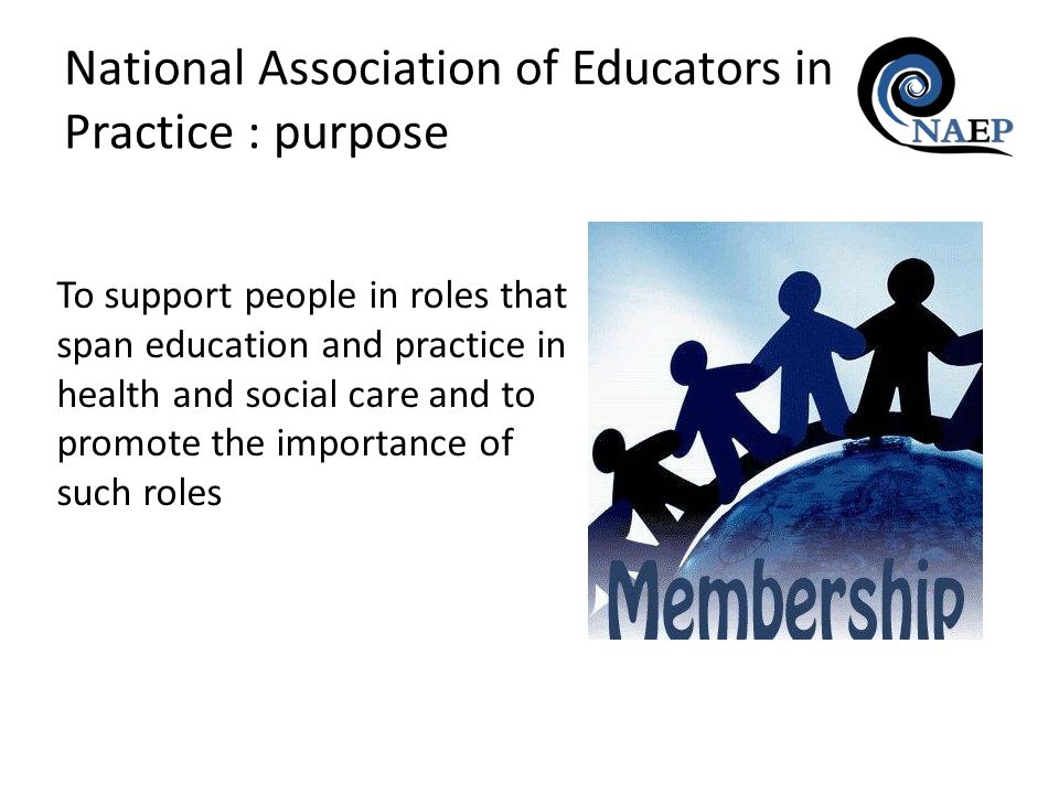 National Association of Educators in Practice : purpose To support people in roles that span education and practice in health and social care and to p
