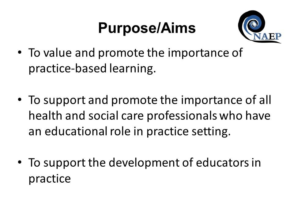 Purpose/Aims To value and promote the importance of practice-based learning. To support and promote the importance of all health and social care profe