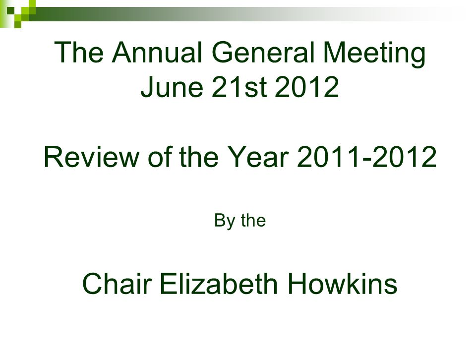 The Annual General Meeting June 21st 2012 Review of the Year 2011-2012 By the Chair Elizabeth Howkins