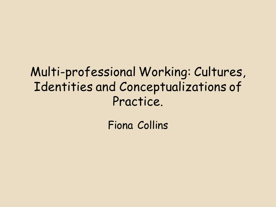 Multi-professional Working: Cultures, Identities and Conceptualizations of Practice. Fiona Collins