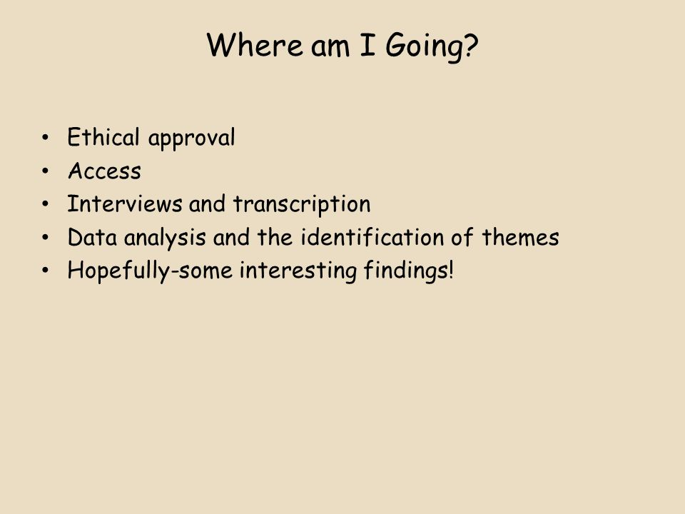 Where am I Going? Ethical approval Access Interviews and transcription Data analysis and the identification of themes Hopefully-some interesting findi
