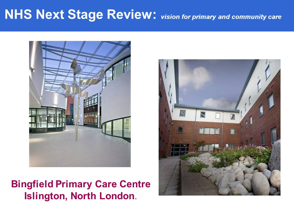 Bingfield Primary Care Centre Islington, North London. NHS Next Stage Review: vision for primary and community care
