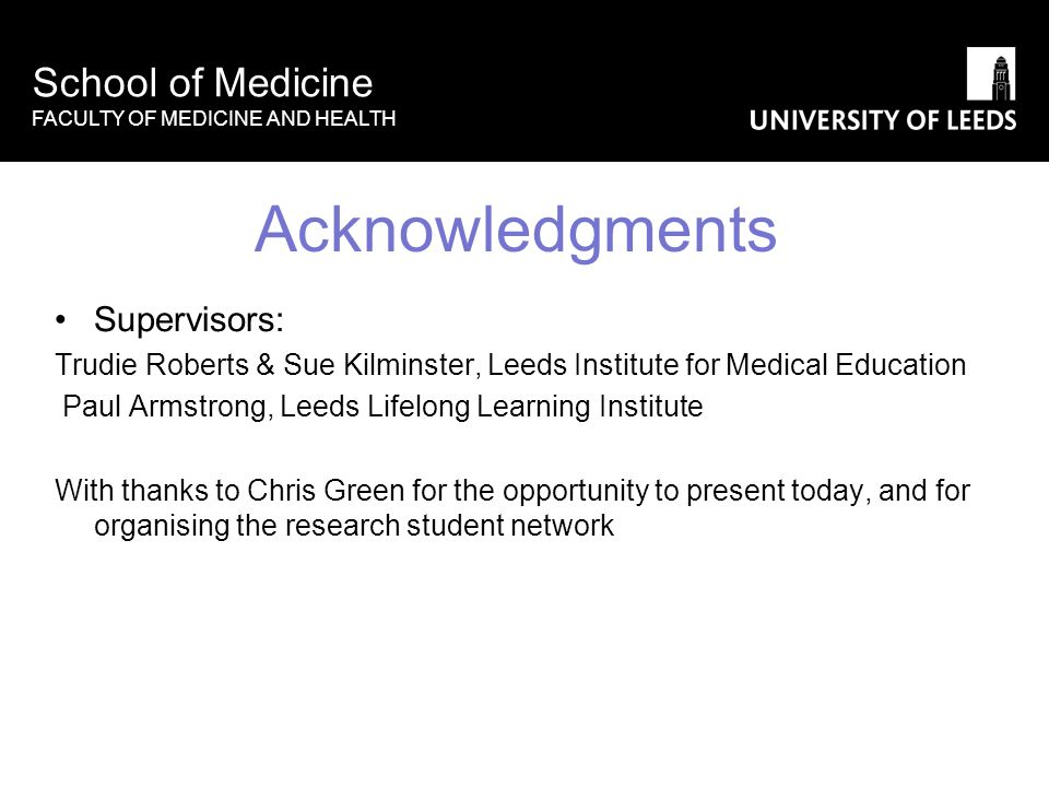 School of Medicine FACULTY OF MEDICINE AND HEALTH Acknowledgments Supervisors: Trudie Roberts & Sue Kilminster, Leeds Institute for Medical Education