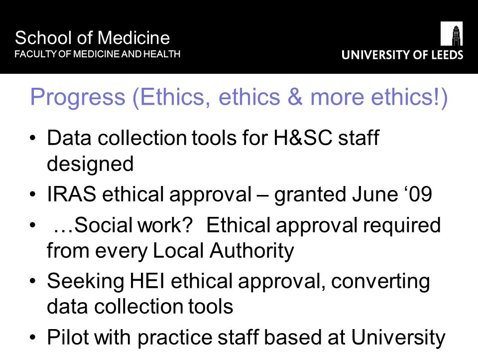 School of Medicine FACULTY OF MEDICINE AND HEALTH Progress (Ethics, ethics & more ethics!) Data collection tools for H&SC staff designed IRAS ethical