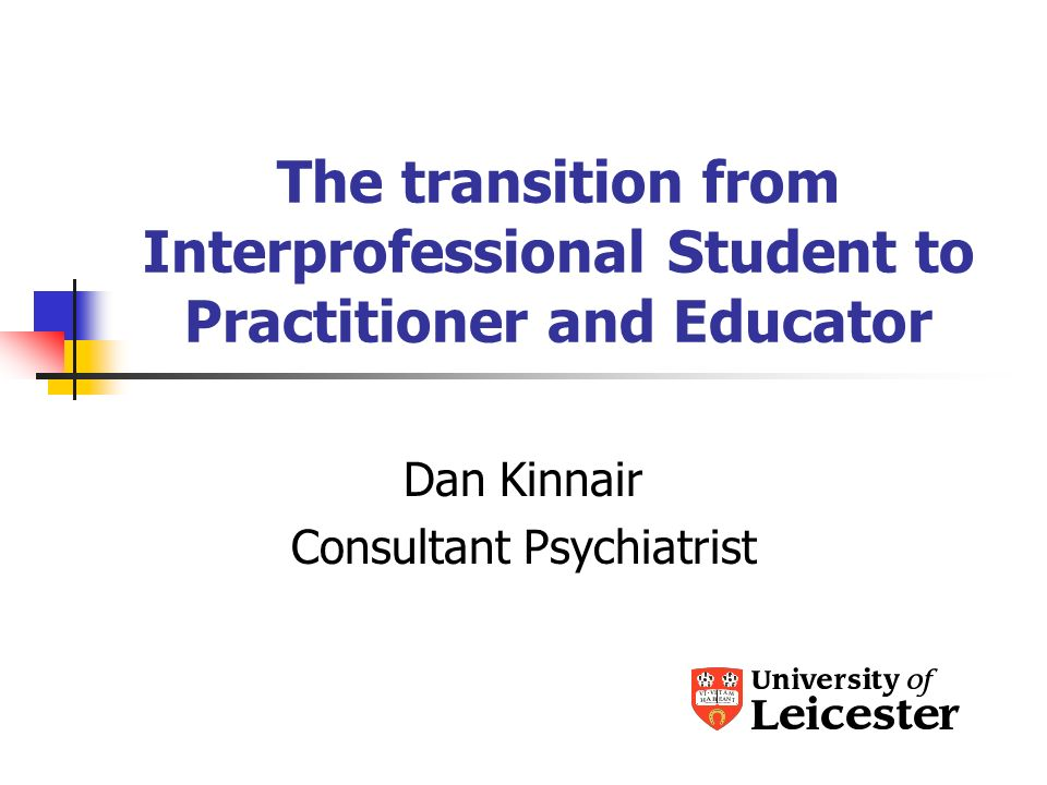 The transition from Interprofessional Student to Practitioner and Educator Dan Kinnair Consultant Psychiatrist