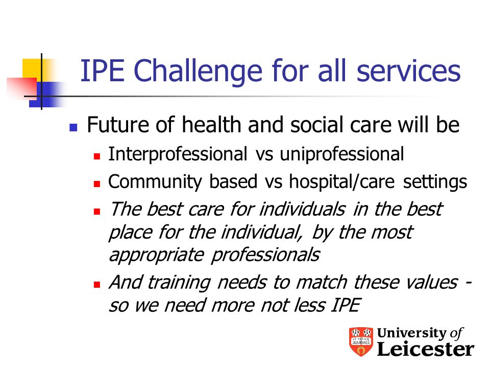 IPE Challenge for all services Future of health and social care will be Interprofessional vs uniprofessional Community based vs hospital/care settings The best care for individuals in the best place for the individual, by the most appropriate professionals And training needs to match these values - so we need more not less IPE