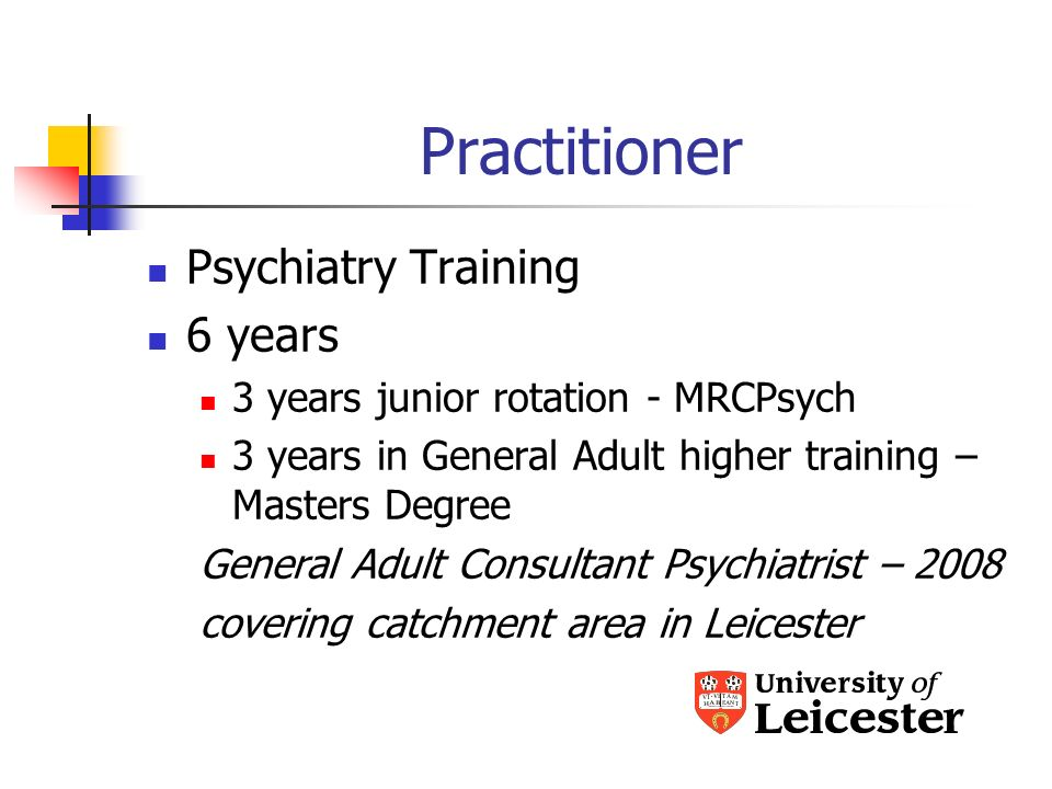 Practitioner Psychiatry Training 6 years 3 years junior rotation - MRCPsych 3 years in General Adult higher training – Masters Degree General Adult Consultant Psychiatrist – 2008 covering catchment area in Leicester