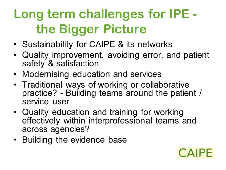Long term challenges for IPE - the Bigger Picture Sustainability for CAIPE & its networks Quality improvement, avoiding error, and patient safety & satisfaction Modernising education and services Traditional ways of working or collaborative practice.