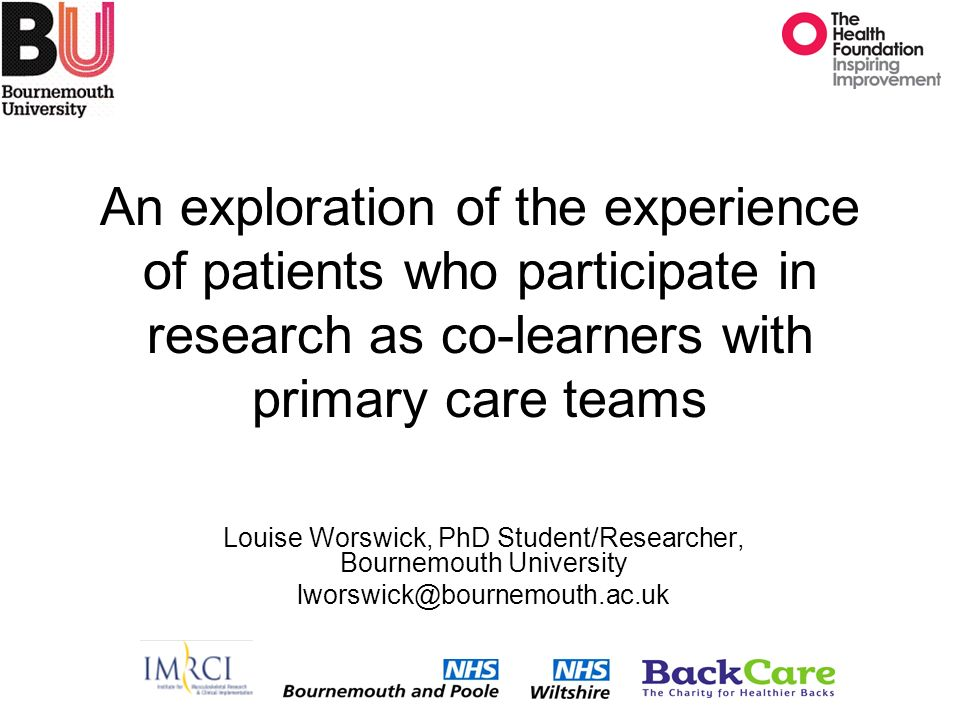 An exploration of the experience of patients who participate in research as co-learners with primary care teams Louise Worswick, PhD Student/Researcher, Bournemouth University lworswick@bournemouth.ac.uk