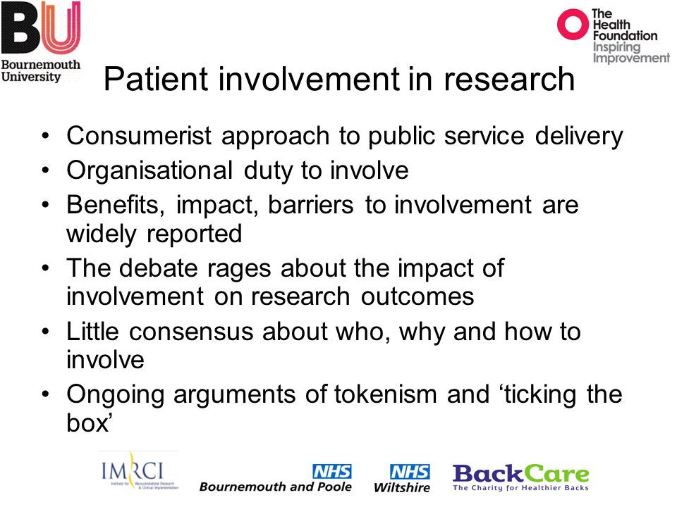 Patient involvement in research Consumerist approach to public service delivery Organisational duty to involve Benefits, impact, barriers to involvement are widely reported The debate rages about the impact of involvement on research outcomes Little consensus about who, why and how to involve Ongoing arguments of tokenism and ticking the box