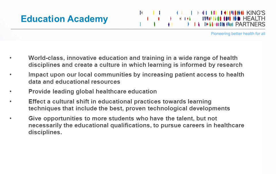 Page 6 Education Academy World-class, innovative education and training in a wide range of health disciplines and create a culture in which learning is informed by research Impact upon our local communities by increasing patient access to health data and educational resources Provide leading global healthcare education Effect a cultural shift in educational practices towards learning techniques that include the best, proven technological developments Give opportunities to more students who have the talent, but not necessarily the educational qualifications, to pursue careers in healthcare disciplines.