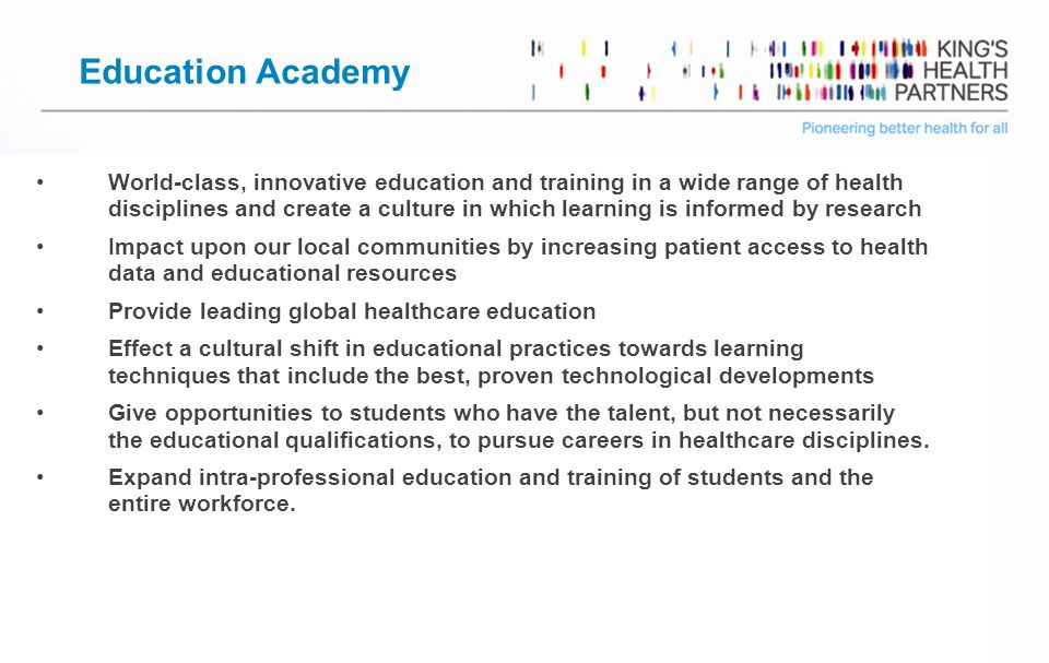 Page 7 Education Academy World-class, innovative education and training in a wide range of health disciplines and create a culture in which learning is informed by research Impact upon our local communities by increasing patient access to health data and educational resources Provide leading global healthcare education Effect a cultural shift in educational practices towards learning techniques that include the best, proven technological developments Give opportunities to students who have the talent, but not necessarily the educational qualifications, to pursue careers in healthcare disciplines.