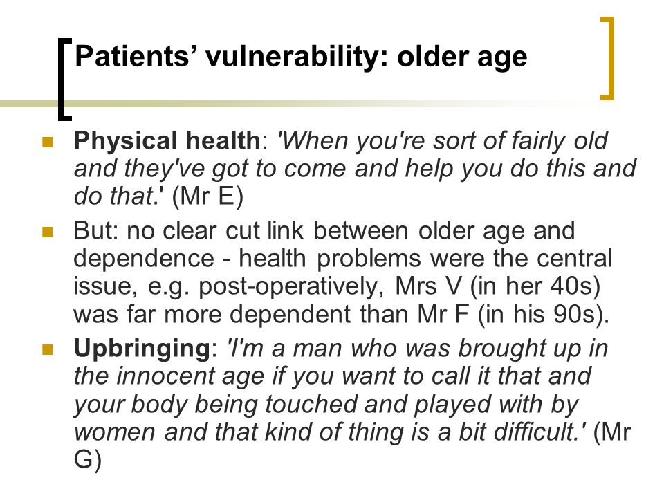 Patients vulnerability: older age Physical health: 'When you're sort of fairly old and they've got to come and help you do this and do that.' (Mr E) B