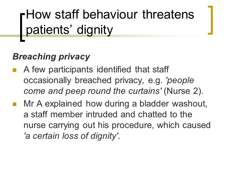 How staff behaviour threatens patients dignity Breaching privacy A few participants identified that staff occasionally breached privacy, e.g. 'people