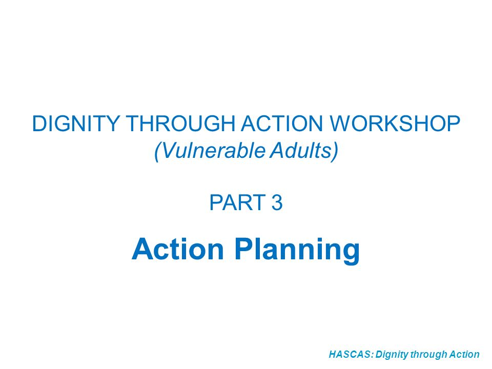HASCAS: Dignity through Action Dignity Action Plan - Definition A dignity action plan describes how you are going to solve one or many dignity problems and includes information about what is to happen, where it is going to happen, who is going to do it, when events will take place (a timetable) and how it will be evaluated.