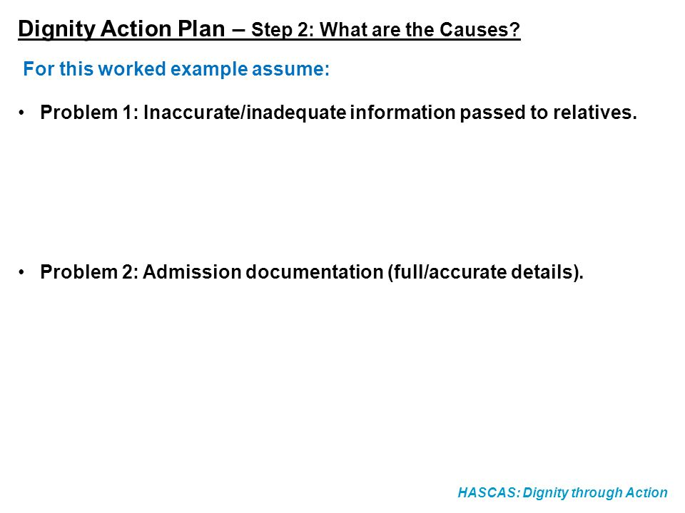 HASCAS: Dignity through Action Dignity Action Plan – Step 2: What are the Causes? For this worked example assume: Problem 1: Inaccurate/inadequate inf