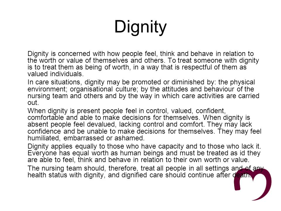 The Dignity Challenge High Quality services that respect peoples dignity should: Have a zero tolerance of all forms of abuse Support people with the same respect you would want for yourself or a member of your family Treat each person as an individual by offering a personalised service Enable people to maintain the maximum possible level of independence, choice, and control Listen and support people to express their needs and wants Respect peoples right to privacy Ensure people feel able to complain without fear of retribution Engage with family members and carers as care partners Assist people to maintain confidence and a positive self esteem Act to alleviate peoples loneliness and isolation