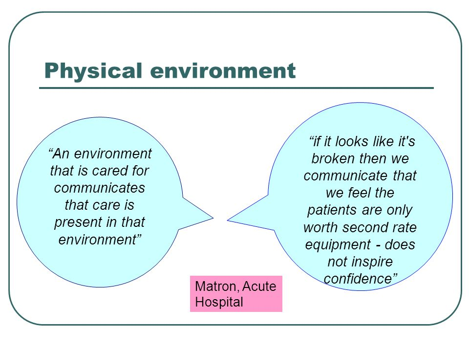 Physical environment An environment that is cared for communicates that care is present in that environment if it looks like it s broken then we communicate that we feel the patients are only worth second rate equipment - does not inspire confidence Matron, Acute Hospital