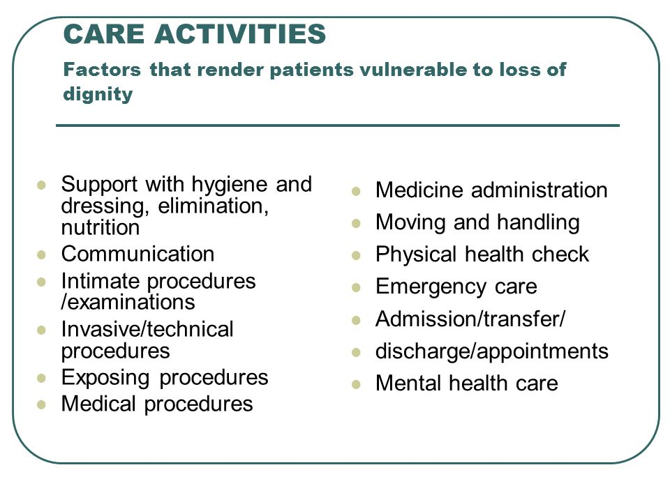 CARE ACTIVITIES Factors that render patients vulnerable to loss of dignity Support with hygiene and dressing, elimination, nutrition Communication Intimate procedures /examinations Invasive/technical procedures Exposing procedures Medical procedures Medicine administration Moving and handling Physical health check Emergency care Admission/transfer/ discharge/appointments Mental health care