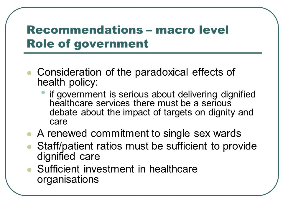 Recommendations – macro level Role of government Consideration of the paradoxical effects of health policy: if government is serious about delivering dignified healthcare services there must be a serious debate about the impact of targets on dignity and care A renewed commitment to single sex wards Staff/patient ratios must be sufficient to provide dignified care Sufficient investment in healthcare organisations