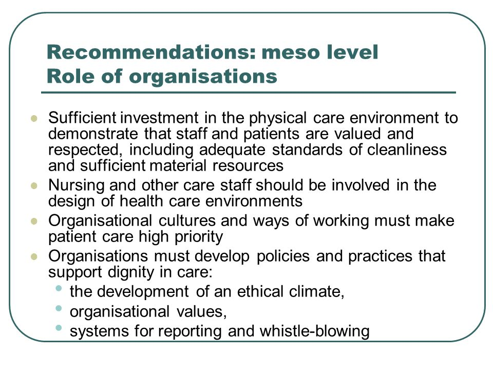 Recommendations: meso level Role of organisations Sufficient investment in the physical care environment to demonstrate that staff and patients are valued and respected, including adequate standards of cleanliness and sufficient material resources Nursing and other care staff should be involved in the design of health care environments Organisational cultures and ways of working must make patient care high priority Organisations must develop policies and practices that support dignity in care: the development of an ethical climate, organisational values, systems for reporting and whistle-blowing